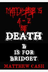 Matty-Bob's A-Z of Death : B is For Bridget Kindle Edition