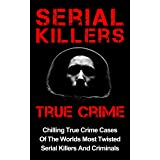 Serial Killers True Crime: Chilling True Crime Cases Of The Worlds Most Twisted Serial Killers And Criminals (True Crime, Org