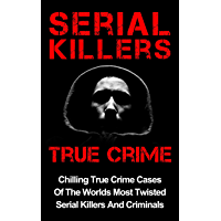 Serial Killers True Crime: Chilling True Crime Cases Of The Worlds Most Twisted Serial Killers And Criminals (True Crime, Organized Crime Book 1)