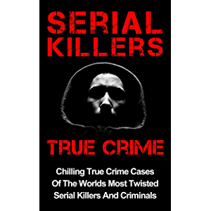 Serial Killers True Crime: Chilling True Crime Cases Of The Worlds Most Twisted Serial Killers And Criminals (True Crime…