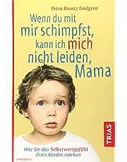 Wenn du mit mir schimpfst, kann ich mich nicht leiden, Mama: Wie Sie das Selbstwertgefühl Ihres Kindes stärken