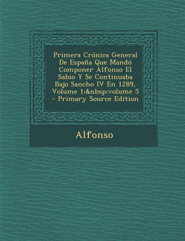 Download Primera Cronica General de Espana Que Mando Componer Alfonso El Sabio y Se Continuaba Bajo Sancho IV En 1289, Volume 1; Volume 5 - Primary Source Edit (Spanish Edition) pdf epub