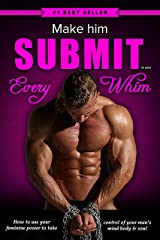 Make Him Submit to Your EVERY Whim: How to Use Your Feminine Power to Take Control of Your Man's Mind, Body and Soul Kindle Edition