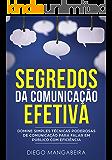 Segredos da Comunicação Efetiva: Domine Simples Técnicas Poderosas de Comunicação Para Falar em Público Com Eficiência