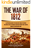 The War of 1812: A Captivating Guide to the Military Conflict between the United States of America and Great Britain That Started during the Napoleonic Wars