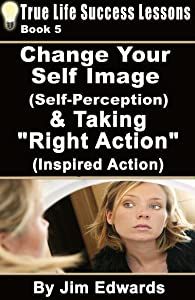 Change Your Self Image (Self-Perception) & Taking Right Action (Inspired Action) (True Life Success Lessons Book 5)