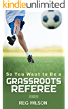 So You Want to be a Grassroots Referee?: Your guide to getting started as a grassroots referee