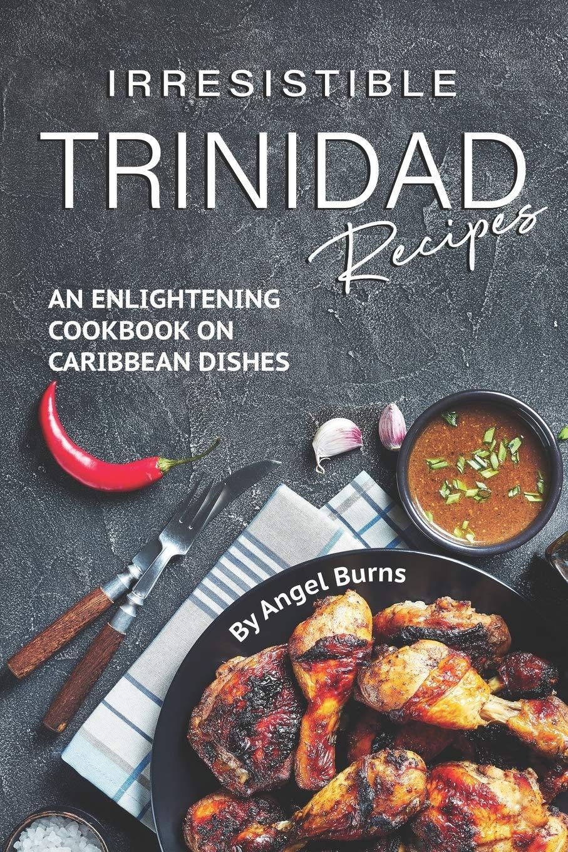 Irresistible Trinidad Recipes: An Enlightening Cookbook on ...