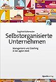Selbstorganisierte Unternehmen: Management und Coaching in der agilen Welt (German Edition)