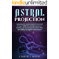 Astral Projection: Unlocking the Secrets of Astral Travel and Having a Willful Out-of-Body Experience, Including Tips for Entering the Astral Plane and Shifting into Higher Consciousness