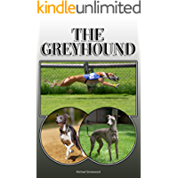The Greyhound: A Complete and Comprehensive Owners Guide to: Buying, Owning, Health, Grooming, Training, Obedience, Understanding and Caring for Your Greyhound