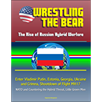 Wrestling the Bear: The Rise of Russian Hybrid Warfare - Enter Vladimir Putin, Estonia, Georgia, Ukraine and Crimea, Shootdown of Flight MH17, NATO and Countering the Hybrid Threat, Little Green Men
