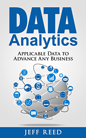 Data Analytics: Applicable Data Analysis to Advance Any Business Using the Power of Data Driven Analytics (Big Data Analytics; Data Science; Business Intelligence Book 6)