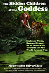 The Hidden Children of the Goddess: Embrace Wicca, Become Strong, Be at Peace with Yourself and the World Around You Kindle Edition