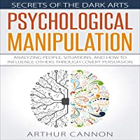 Psychological Manipulation: Analyzing People, Situations and How to Influence Others Through Covert Persuasion: Secrets of the Dark Arts