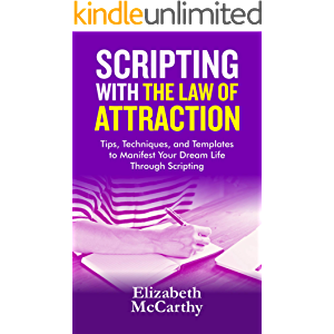 Scripting with The Law of Attraction: Tips, Techniques, and Templates to Manifest Your Dream Life through Scripting
