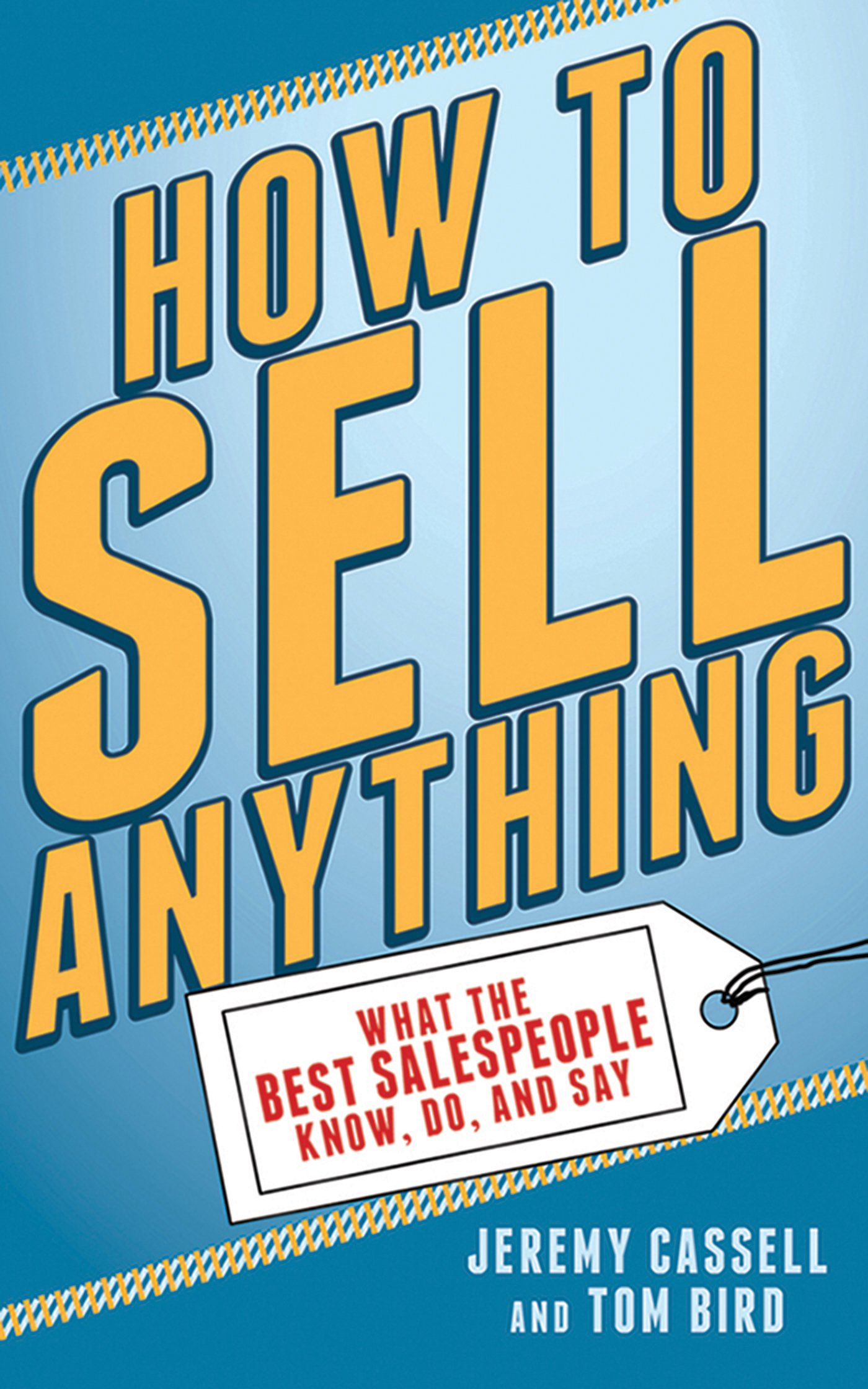 How to Sell Anything: What the Best Salespeople Know, Do, and Say: Jeremy  Cassell, Tom Bird: 9781620877784: Amazon.com: Books