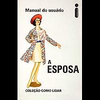 Como Lidar: Manual do Usuário - A Esposa (Coleção Como Lidar)