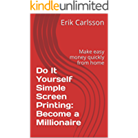 Do It Yourself Simple Screen Printing: Become a Millionaire: Make easy money quickly from home