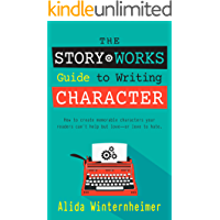 The Story Works Guide to Writing Character: How to create memorable characters your readers can't help but love--or love…