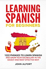 LEARNING SPANISH FOR BEGINNERS: 1222 Phrases to Learn Spanish and Grow your Vocabulary in the Easiest and Most Effective Way! (Complete Spanish Phrasebook) Kindle Edition