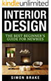 Interior Design: The Best Beginner's Guide For Newbies (Interior Design, Home Organizing, Home Cleaning, Home Living, Home Design Book 1)
