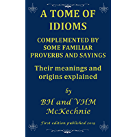 A TOME OF IDIOMS: COMPLEMENTED BY SOME FAMILIAR PROVERBS AND SAYINGS  Their meanings and origins explained