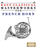Easy Classical Masterworks for French Horn: Music of Bach, Beethoven, Brahms, Handel, Haydn, Mozart, Schubert, Tchaikovsky, Vivaldi and Wagner (English Edition)