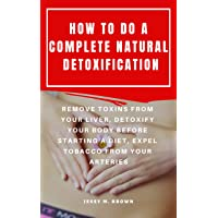 HOW TO DO A COMPLETE NATURAL DETOXIFICATION : REMOVE TOXINS FROM YOUR LIVER, DETOXIFY...
