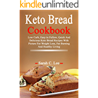 Keto Bread Cookbook: Low Carb, Easy to Follow, Quick And Delicious Keto Bread Recipes With Picture For Weight Loss, Fat Burning And Healthy Living