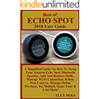 BEST OF ECHO SPOT 2018 User Guide: A Simplified Guide On How To Setup Your Amazon Echo Spot, Bluetooth Speaker, Add And Remove Skills, Manage Wi-Fi Connection, Relink Nest Camera, Manage Online ...