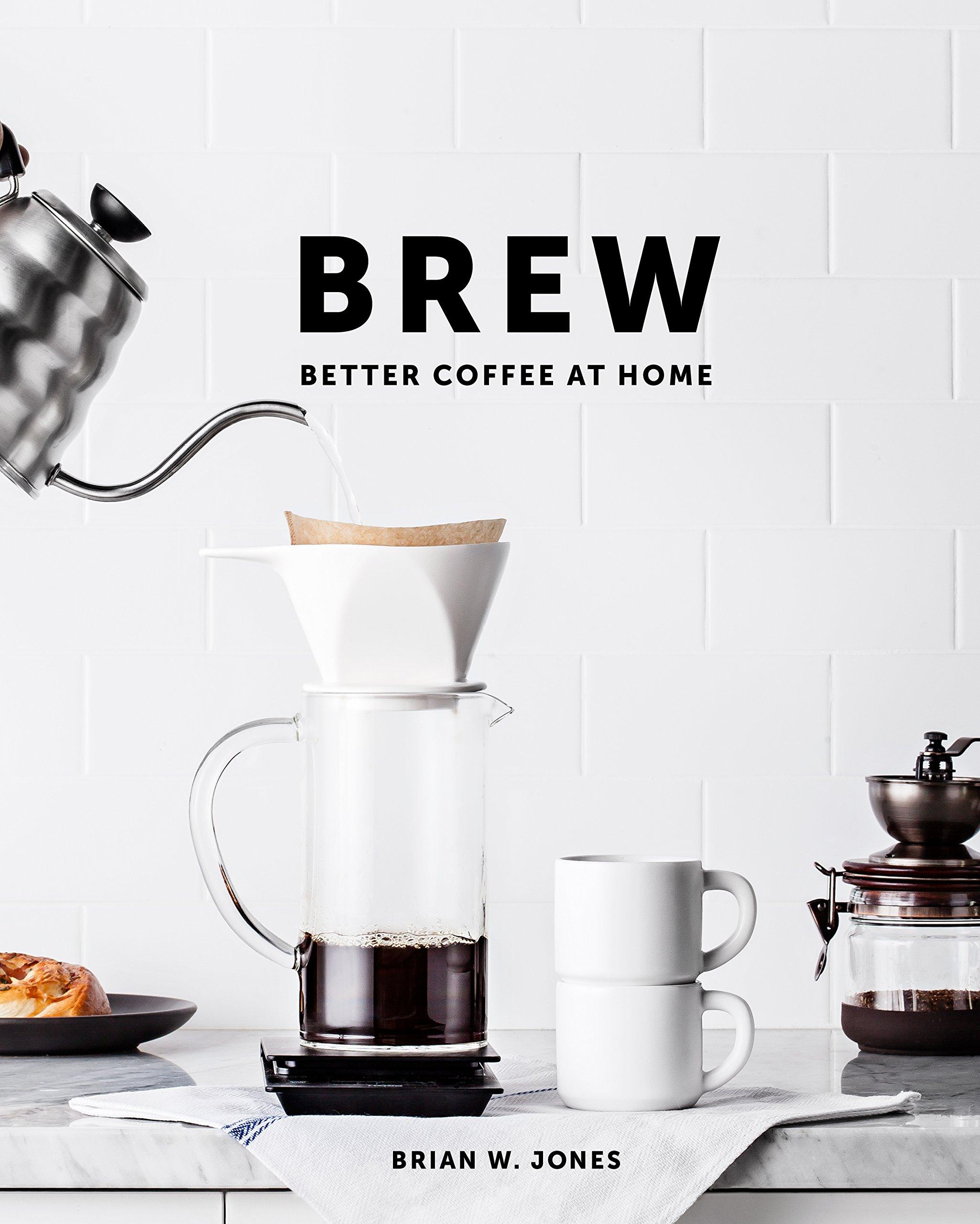 Brew: Better Coffee At Home: Brian W. Jones: 9780989888226: Amazon ...