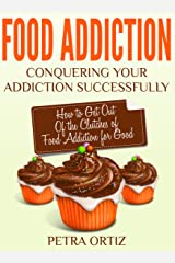 Food Addiction: Conquering Your Addiction Successfully: How to Get Out Of the Clutches of Food Addiction for Good Kindle Edition