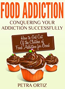 Food Addiction: Conquering Your Addiction Successfully: How to Get Out Of the Clutches of Food Addiction for Good