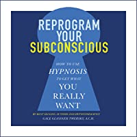 Reprogram Your Subconscious: How to Use Hypnosis to Get What You Really Want