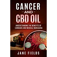 CANCER and CBD OIL: Understanding The Benefits Of Cannabis & Medical Marijuana: The natural, effective, chemical free treatment for breast, prostate, lung, skin, colon, and brain cancer.