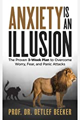 Anxiety is an Illusion: The Proven 3-Week Plan to Overcome Worry, Fear, and Panic Attacks (5 Minutes for a Better Life Book 4) Kindle Edition