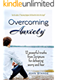 Overcoming Anxiety: 12 Powerful Truths from Scripture for Defeating Worry and Fear (Spiritual Growth by John Stange Book 6)