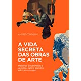 A vida secreta das obras de arte: Histórias desaforadas e verídicas sobre grandes artistas e museus