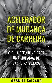 ACELERADOR DE MUDANÇA DE CARREIRA: O guia definitivo para uma mudança de carreira segura