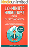 10-Minute Mindfulness For Busy Women: How To Live Stress-Free, Eliminate Negative Thoughts, Anxieties & Worries