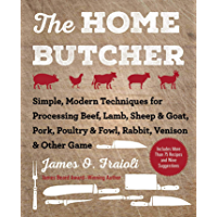 The Home Butcher: Simple, Modern Techniques for Processing Beef, Lamb, Sheep & Goat, Pork, Poultry & Fowl, Rabbit…