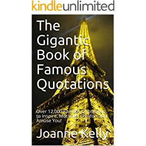 The Gigantic Book of Famous Quotations: Over 12,000 Famous Quotations to Inspire, Motivate, Comfort and Amuse You!