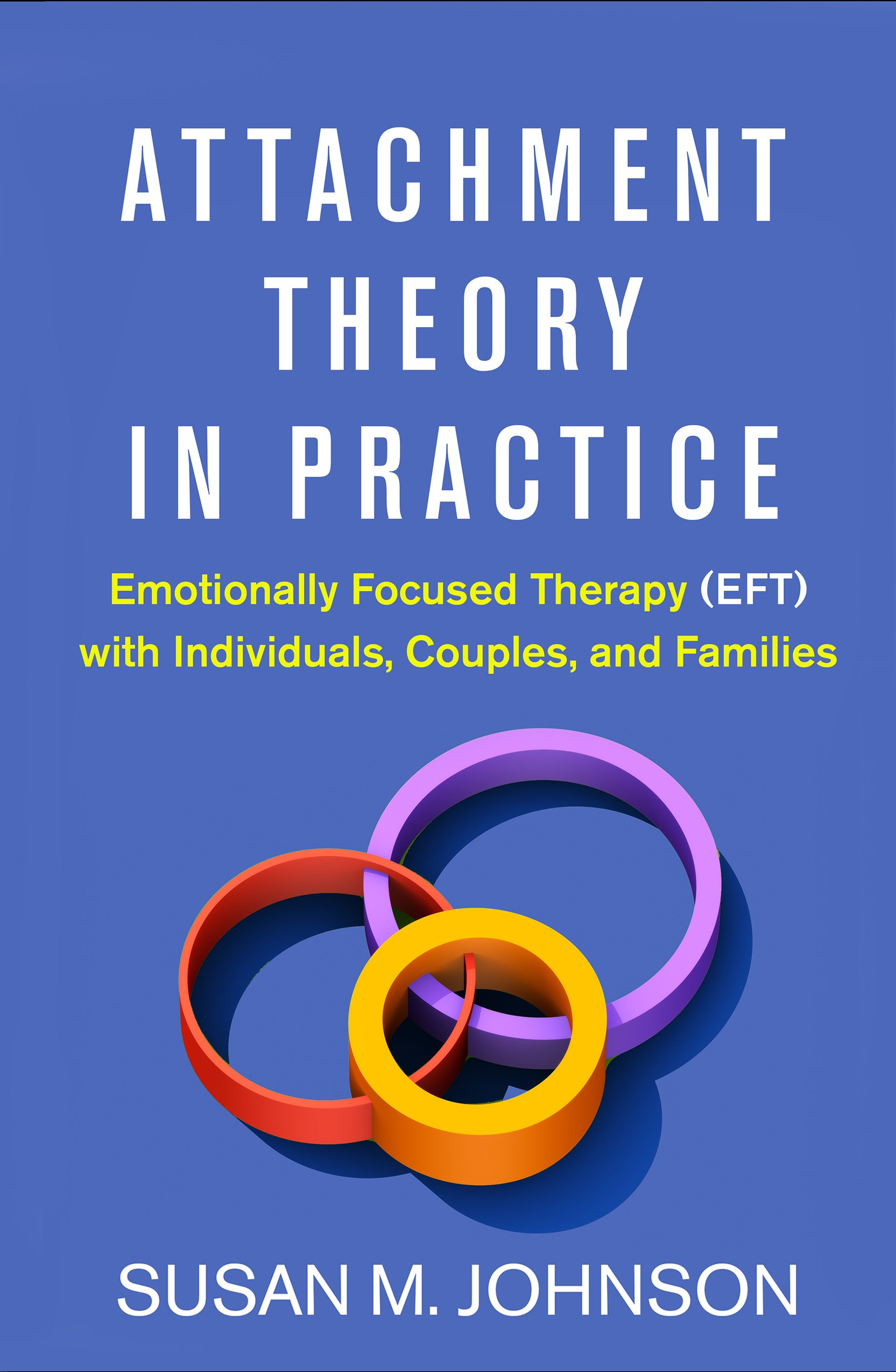 Attachment Theory in Practice: Emotionally Focused Therapy (EFT) with Individuals, Couples, and Families by The Guilford Press