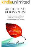 About the Art of Being Alone & Single: How to overcome loneliness and the fear of being alone +++ 70 strategies & ways to become happy alone +++