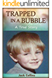 TRAPPED IN A BUBBLE: A True Story of Child Abuse, Bullying and Depression (Child Abuse True Stories: Gay)