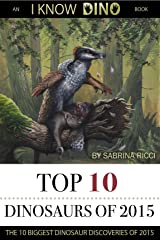 Top 10 Dinosaurs of 2015: The 10 Biggest Dinosaur Discoveries of 2015 (I Know Dino Top 10 Dinosaurs Book 2) Kindle Edition