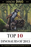 Top 10 Dinosaurs of 2015: The 10 Biggest Dinosaur Discoveries of 2015 (I Know Dino Top 10 Dinosaurs)