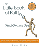 The Little Book of Falling (and Getting Up): Prevent Injury and Recover Quickly From Gravity's Embrace