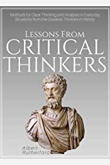 Lessons From Critical Thinkers: Methods for Clear Thinking and Analysis in Everyday Situations from the Greatest Thinkers in History (The Critical Thinker Book 2) Kindle Edition